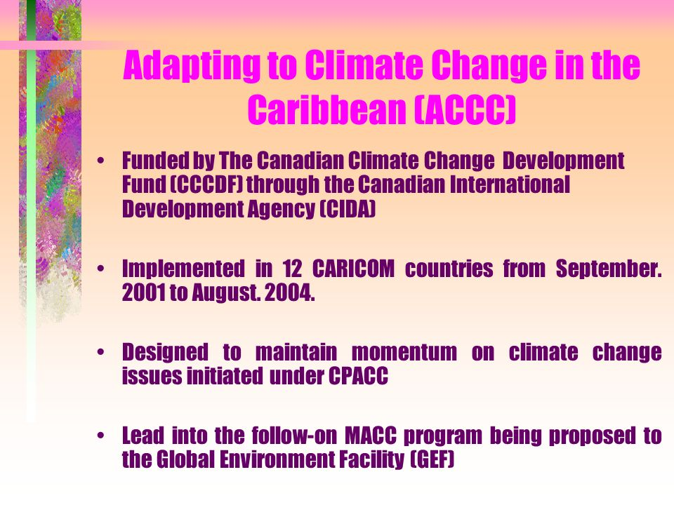 Adapting to Climate Change in the Caribbean (ACCC) Funded by The Canadian Climate Change Development Fund (CCCDF) through the Canadian International Development Agency (CIDA) Implemented in 12 CARICOM countries from September.