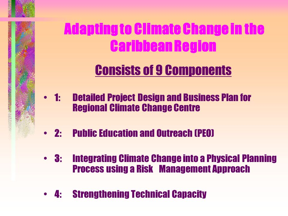 Adapting to Climate Change in the Caribbean Region Consists of 9 Components 1: Detailed Project Design and Business Plan for Regional Climate Change Centre 2: Public Education and Outreach (PEO) 3: Integrating Climate Change into a Physical Planning Process using a Risk Management Approach 4:Strengthening Technical Capacity