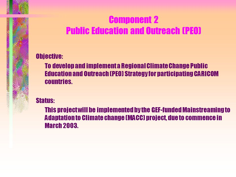 Component 2 Public Education and Outreach (PEO) Objective: To develop and implement a Regional Climate Change Public Education and Outreach (PEO) Strategy for participating CARICOM countries.