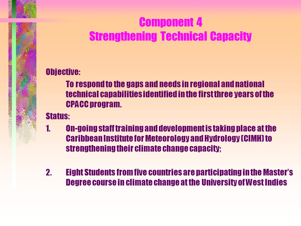 Component 4 Strengthening Technical Capacity Objective: To respond to the gaps and needs in regional and national technical capabilities identified in the first three years of the CPACC program.