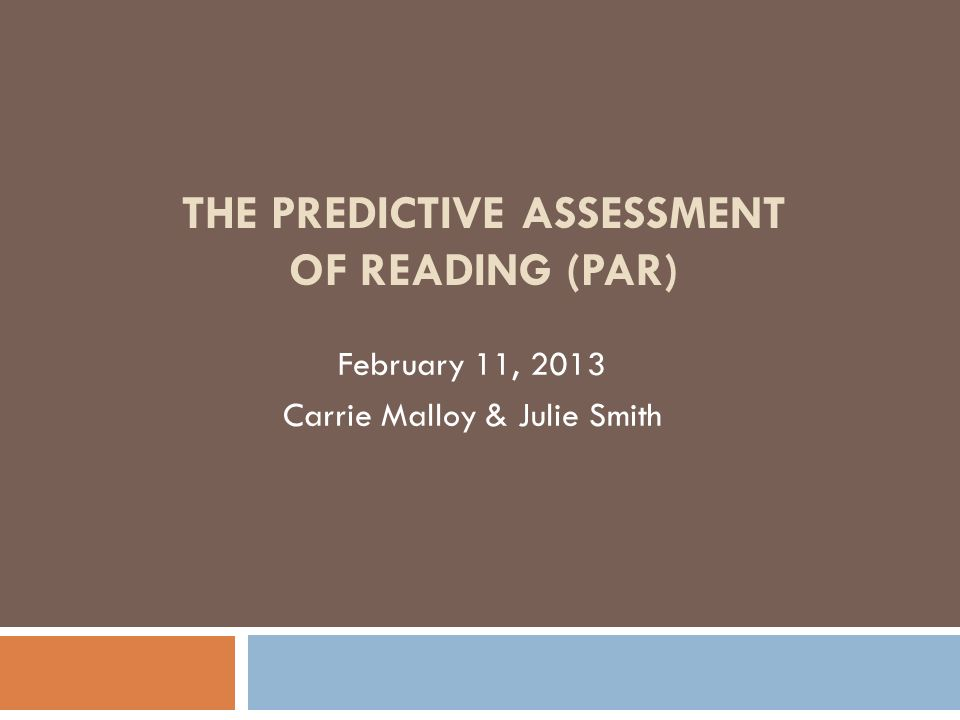 THE PREDICTIVE ASSESSMENT OF READING (PAR) February 11, 2013 Carrie Malloy & Julie Smith