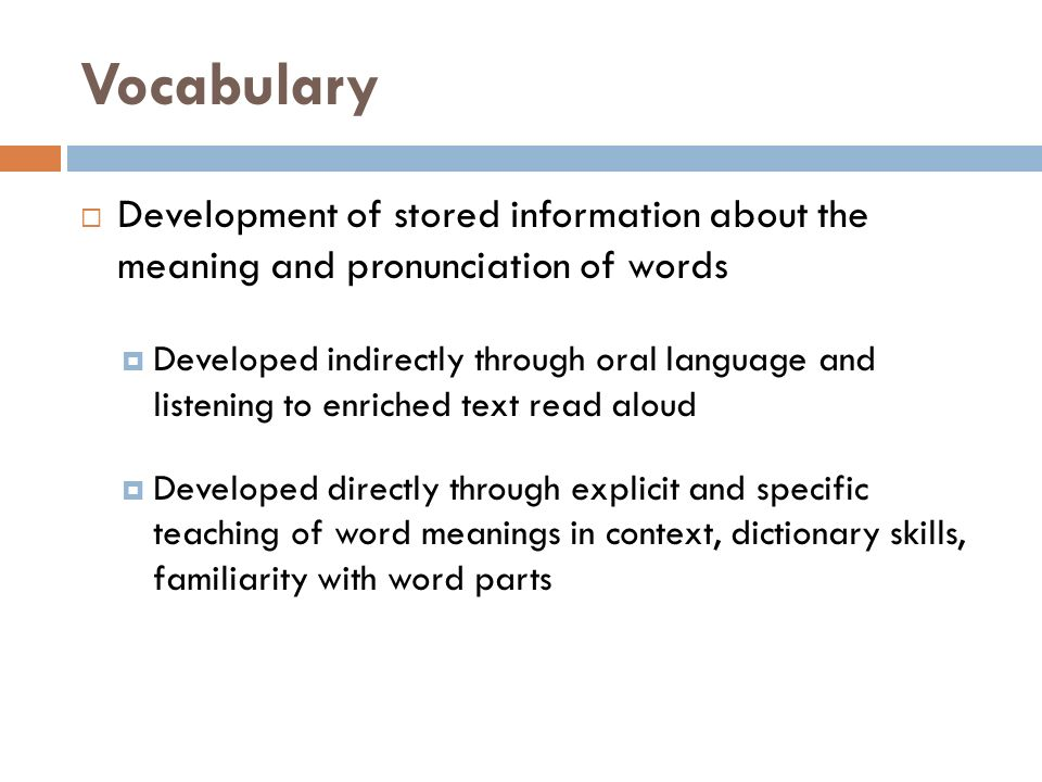 Vocabulary  Development of stored information about the meaning and pronunciation of words  Developed indirectly through oral language and listening to enriched text read aloud  Developed directly through explicit and specific teaching of word meanings in context, dictionary skills, familiarity with word parts