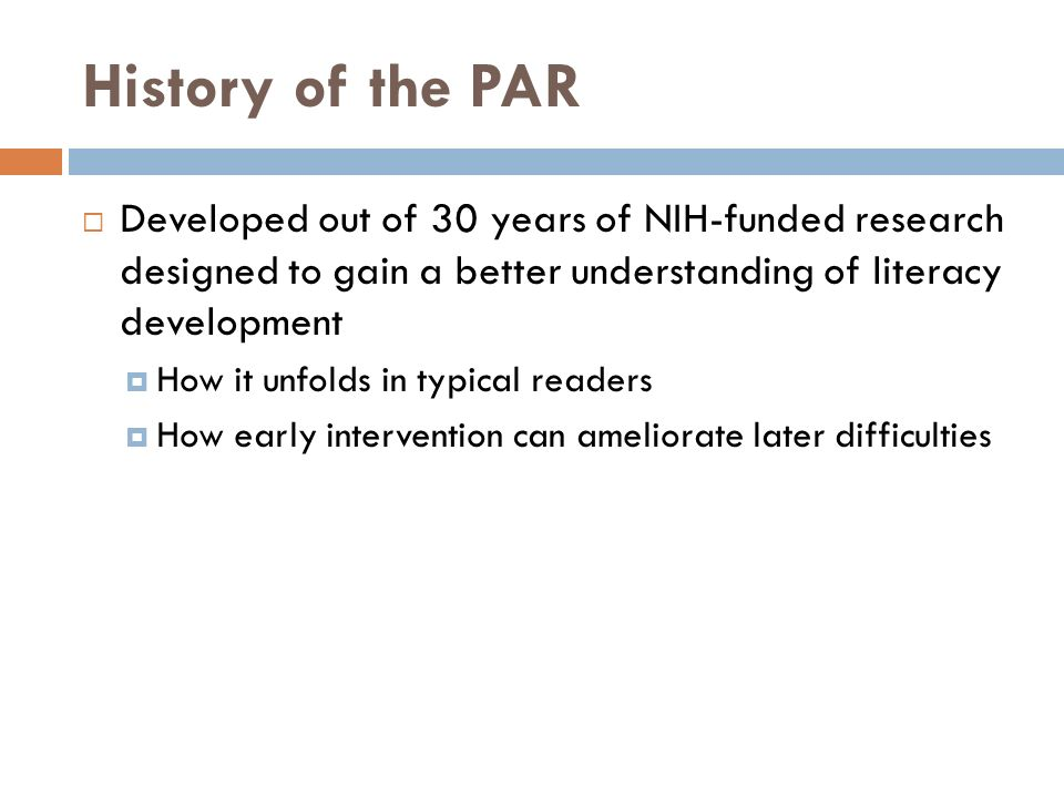 History of the PAR  Developed out of 30 years of NIH-funded research designed to gain a better understanding of literacy development  How it unfolds in typical readers  How early intervention can ameliorate later difficulties
