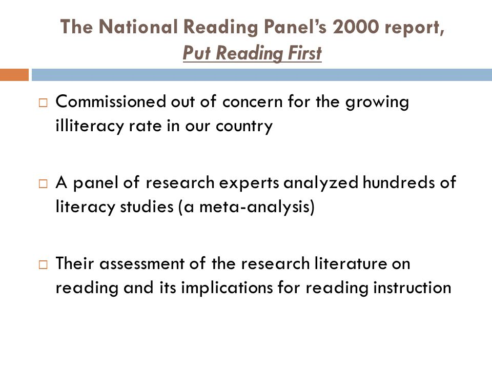 The National Reading Panel's 2000 report, Put Reading First  Commissioned out of concern for the growing illiteracy rate in our country  A panel of research experts analyzed hundreds of literacy studies (a meta-analysis)  Their assessment of the research literature on reading and its implications for reading instruction
