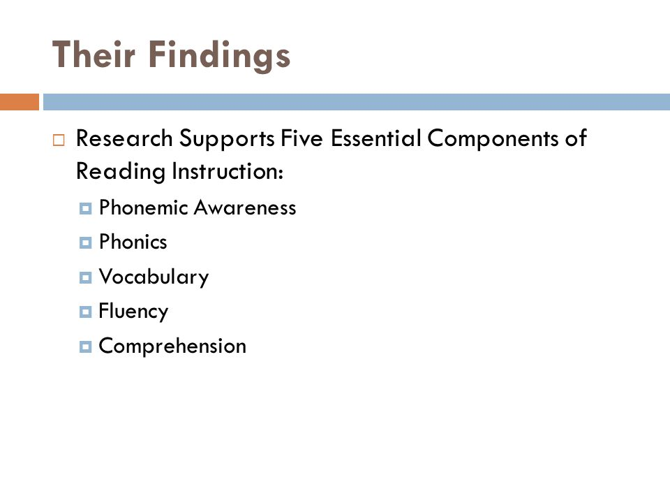 Their Findings  Research Supports Five Essential Components of Reading Instruction:  Phonemic Awareness  Phonics  Vocabulary  Fluency  Comprehension