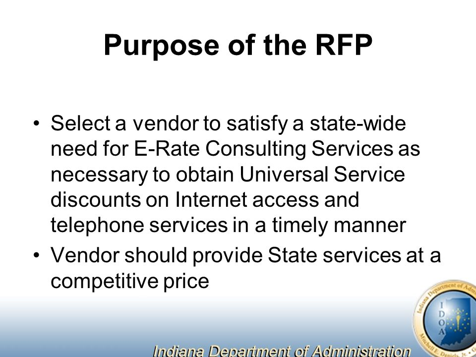 Purpose of the RFP Select a vendor to satisfy a state-wide need for E-Rate Consulting Services as necessary to obtain Universal Service discounts on Internet access and telephone services in a timely manner Vendor should provide State services at a competitive price