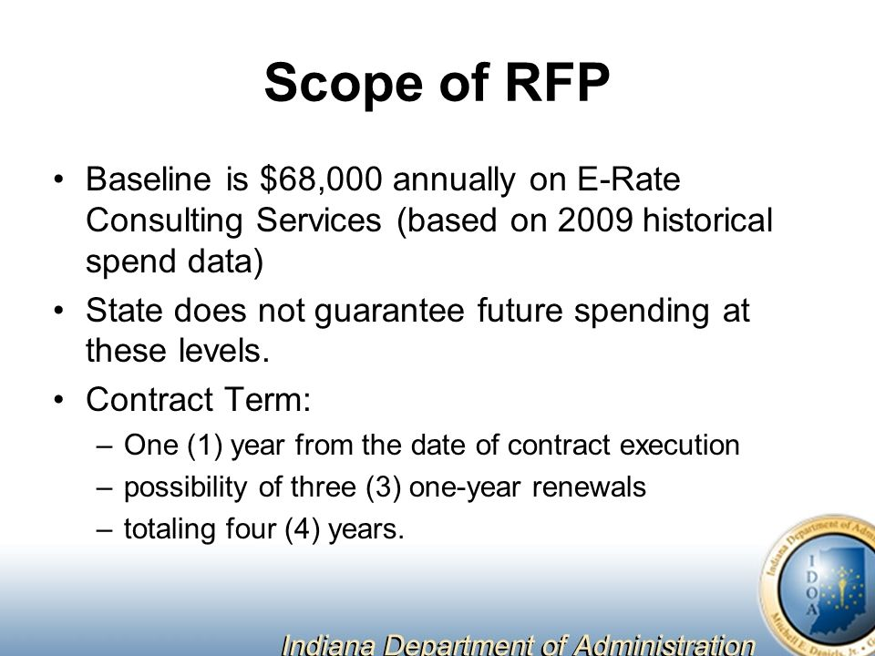 Scope of RFP Baseline is $68,000 annually on E-Rate Consulting Services (based on 2009 historical spend data) State does not guarantee future spending at these levels.