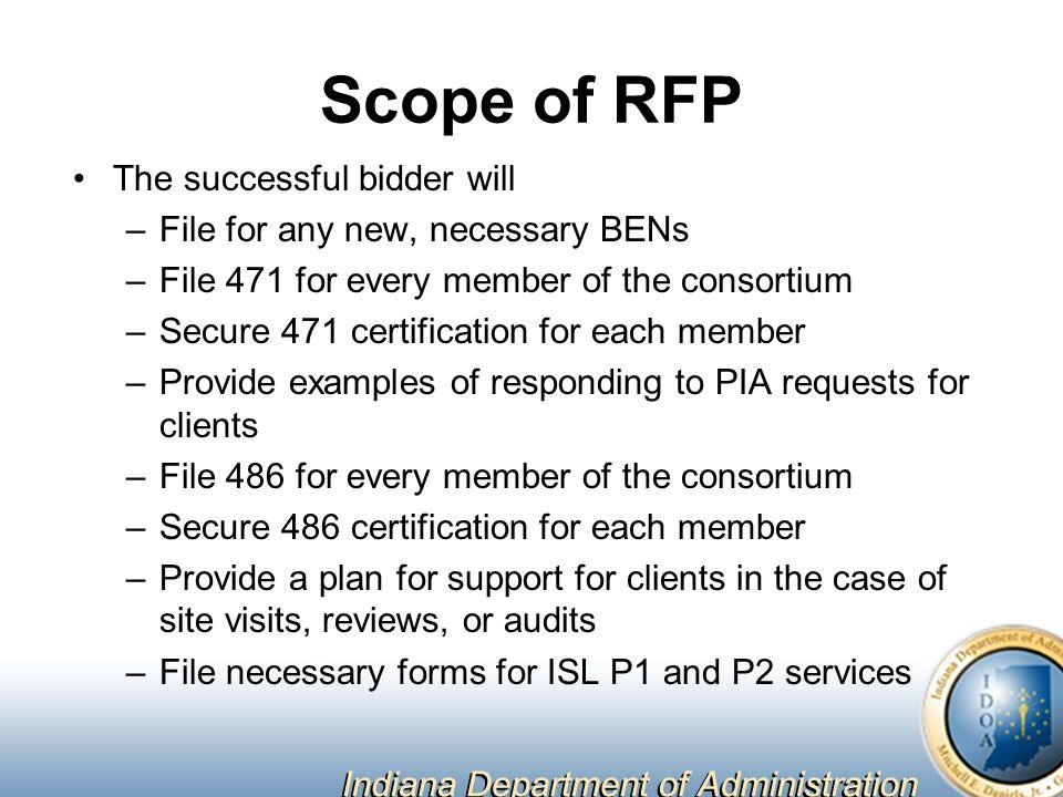 Scope of RFP The successful bidder will –File for any new, necessary BENs –File 471 for every member of the consortium –Secure 471 certification for each member –Provide examples of responding to PIA requests for clients –File 486 for every member of the consortium –Secure 486 certification for each member –Provide a plan for support for clients in the case of site visits, reviews, or audits –File necessary forms for ISL P1 and P2 services