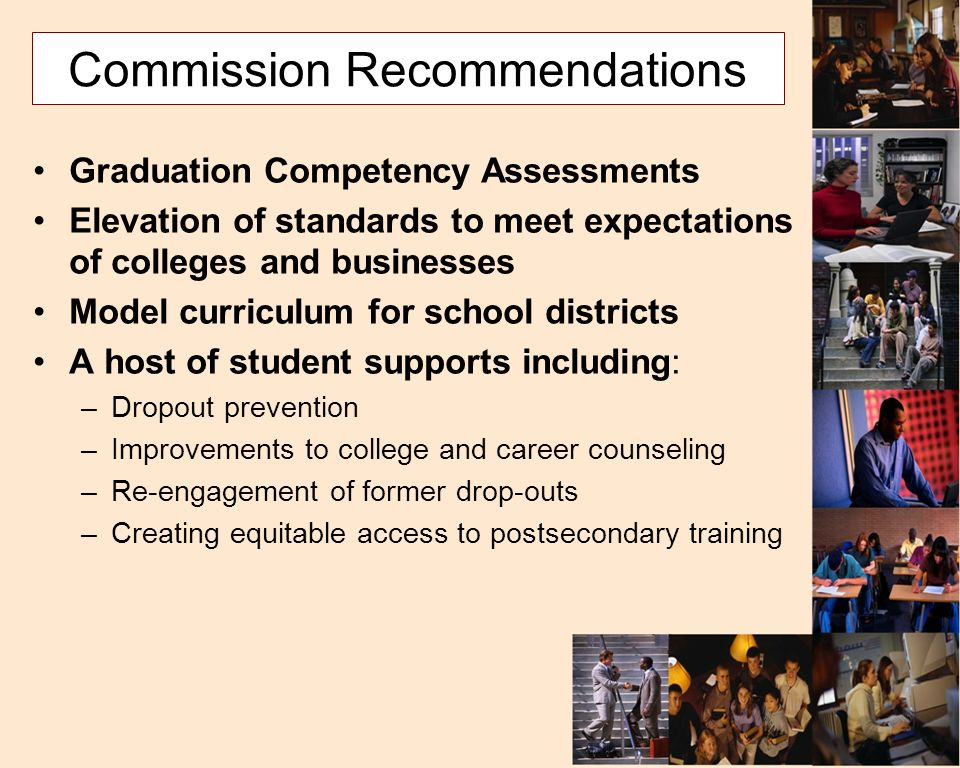 Commission Recommendations Graduation Competency Assessments Elevation of standards to meet expectations of colleges and businesses Model curriculum for school districts A host of student supports including: –Dropout prevention –Improvements to college and career counseling –Re-engagement of former drop-outs –Creating equitable access to postsecondary training