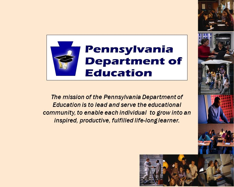 The mission of the Pennsylvania Department of Education is to lead and serve the educational community, to enable each individual to grow into an inspired, productive, fulfilled life-long learner.