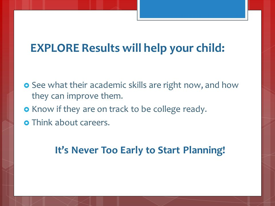 EXPLORE Results will help your child:  See what their academic skills are right now, and how they can improve them.