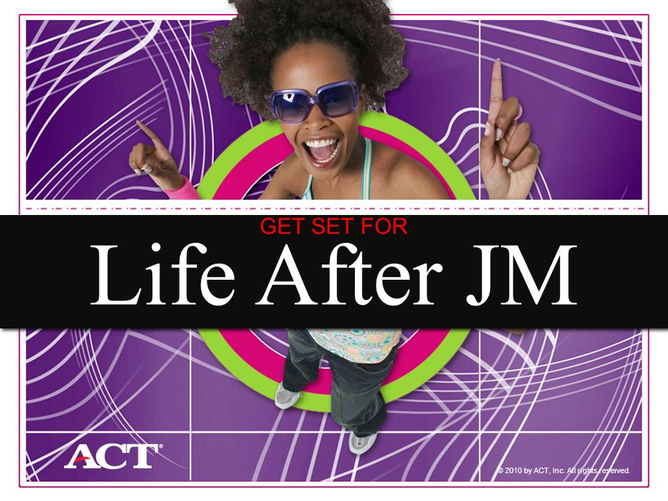 1 © 2010 by ACT, Inc. All rights reserved. Life After JM GET SET FOR