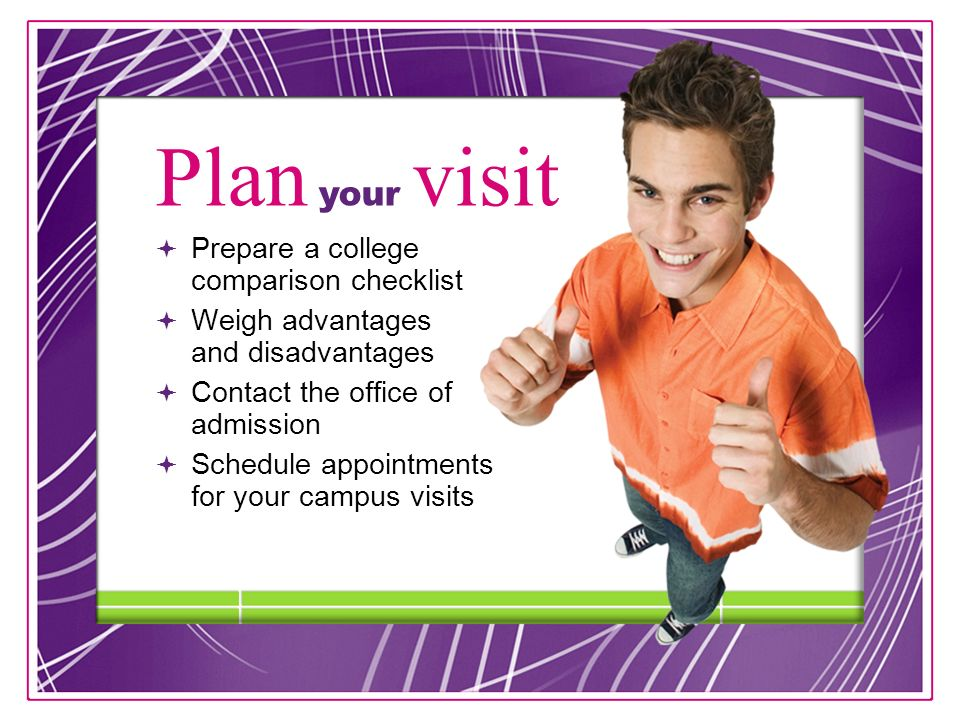 12  Prepare a college comparison checklist  Weigh advantages and disadvantages  Contact the office of admission  Schedule appointments for your campus visits Plan your visit