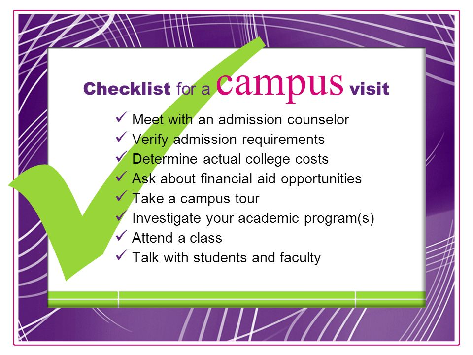 13 Meet with an admission counselor Verify admission requirements Determine actual college costs Ask about financial aid opportunities Take a campus tour Investigate your academic program(s) Attend a class Talk with students and faculty Checklist for a campus visit