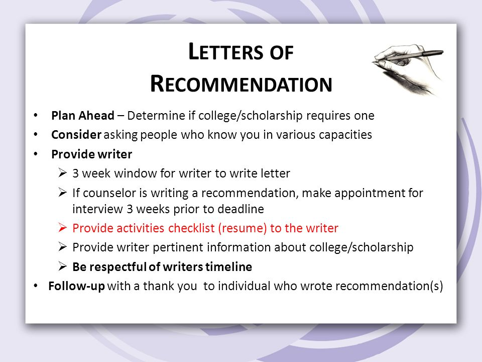 L ETTERS OF R ECOMMENDATION Plan Ahead – Determine if college/scholarship requires one Consider asking people who know you in various capacities Provide writer  3 week window for writer to write letter  If counselor is writing a recommendation, make appointment for interview 3 weeks prior to deadline  Provide activities checklist (resume) to the writer  Provide writer pertinent information about college/scholarship  Be respectful of writers timeline Follow-up with a thank you to individual who wrote recommendation(s)