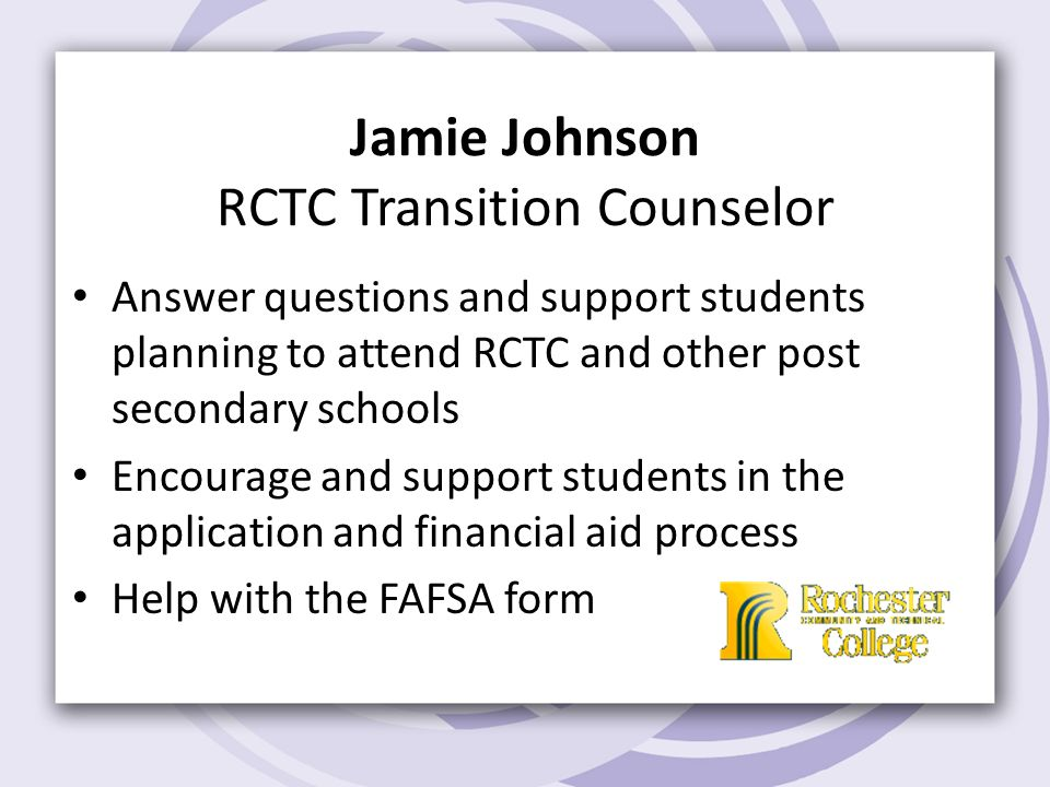 Jamie Johnson RCTC Transition Counselor Answer questions and support students planning to attend RCTC and other post secondary schools Encourage and support students in the application and financial aid process Help with the FAFSA form