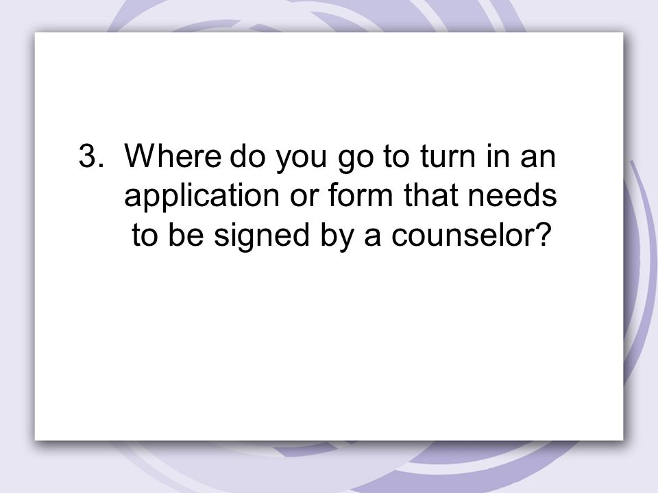 3. Where do you go to turn in an application or form that needs to be signed by a counselor
