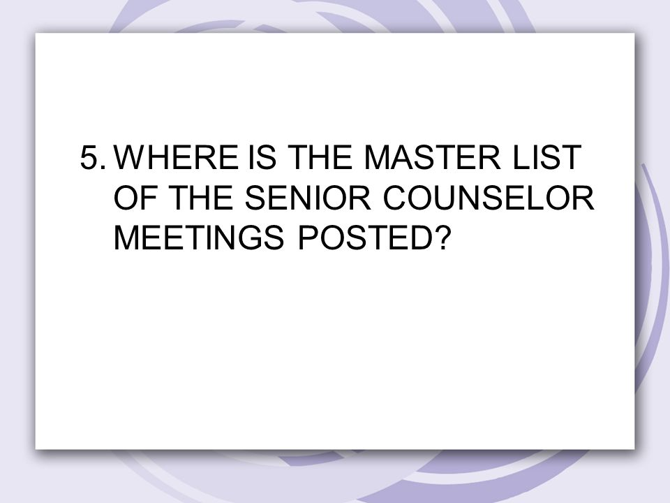 5.WHERE IS THE MASTER LIST OF THE SENIOR COUNSELOR MEETINGS POSTED