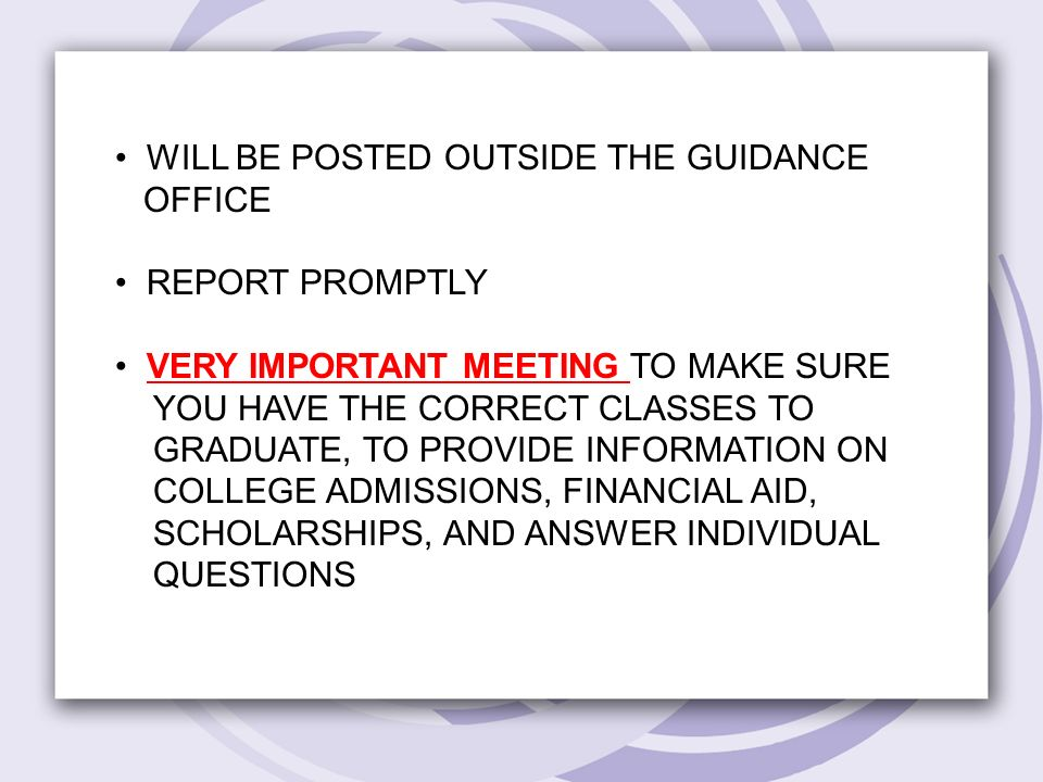 WILL BE POSTED OUTSIDE THE GUIDANCE OFFICE REPORT PROMPTLY VERY IMPORTANT MEETING TO MAKE SURE YOU HAVE THE CORRECT CLASSES TO GRADUATE, TO PROVIDE INFORMATION ON COLLEGE ADMISSIONS, FINANCIAL AID, SCHOLARSHIPS, AND ANSWER INDIVIDUAL QUESTIONS