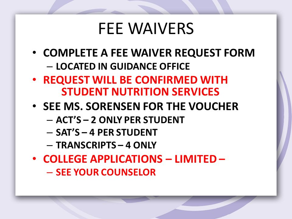FEE WAIVERS COMPLETE A FEE WAIVER REQUEST FORM – LOCATED IN GUIDANCE OFFICE REQUEST WILL BE CONFIRMED WITH STUDENT NUTRITION SERVICES SEE MS.