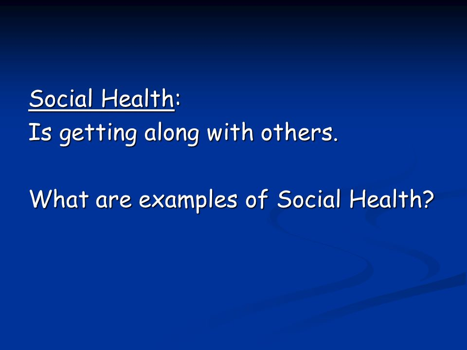 Social Health: Is getting along with others. What are examples of Social Health