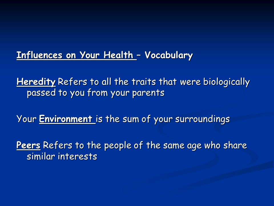 Influences on Your Health – Vocabulary Heredity Refers to all the traits that were biologically passed to you from your parents Heredity Refers to all the traits that were biologically passed to you from your parents Your Environment is the sum of your surroundings Peers Refers to the people of the same age who share similar interests