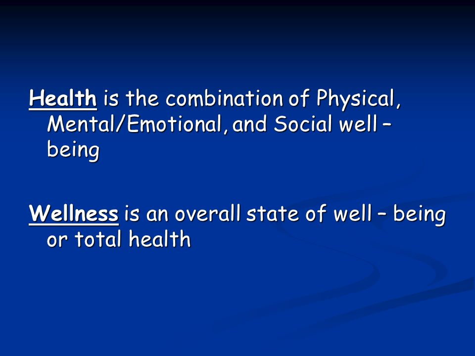 Health is the combination of Physical, Mental/Emotional, and Social well – being Wellness is an overall state of well – being or total health