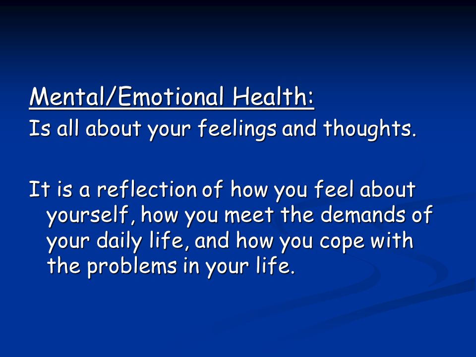 Mental/Emotional Health: Is all about your feelings and thoughts.