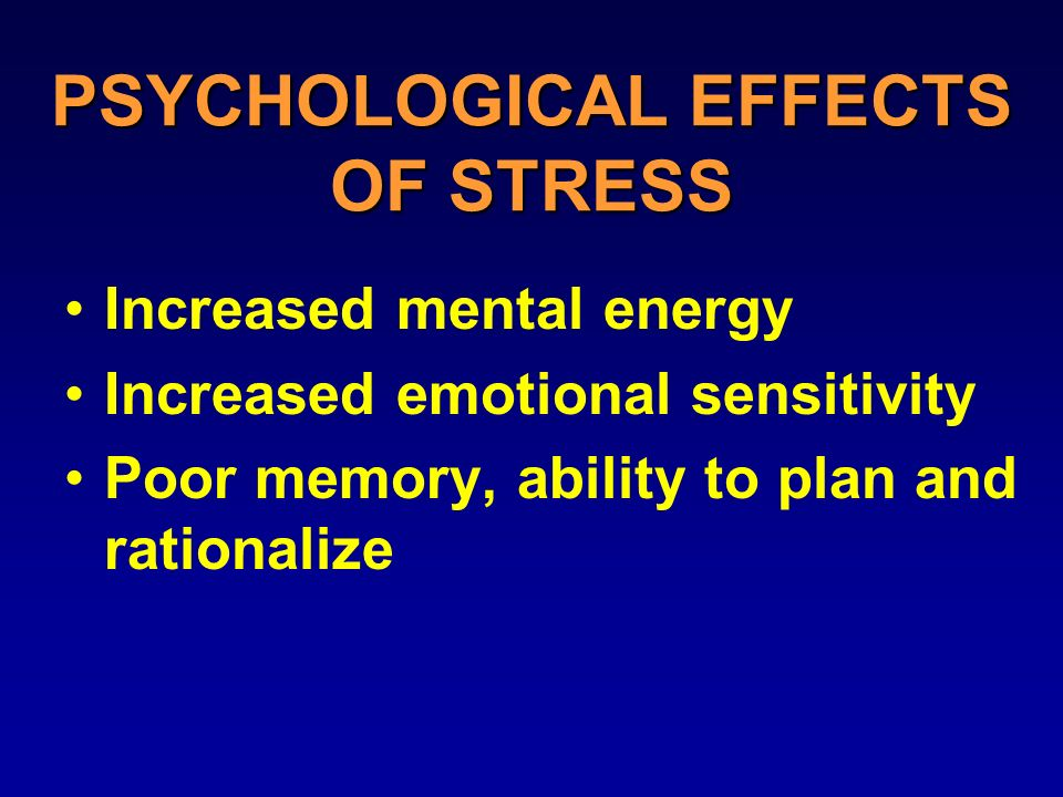 PSYCHOLOGICAL EFFECTS OF STRESS Increased mental energy Increased emotional sensitivity Poor memory, ability to plan and rationalize