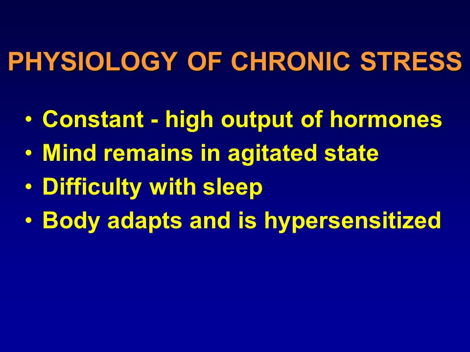 PHYSIOLOGY OF CHRONIC STRESS Constant - high output of hormones Mind remains in agitated state Difficulty with sleep Body adapts and is hypersensitized