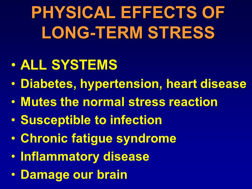 PHYSICAL EFFECTS OF LONG-TERM STRESS ALL SYSTEMS Diabetes, hypertension, heart disease Mutes the normal stress reaction Susceptible to infection Chronic fatigue syndrome Inflammatory disease Damage our brain