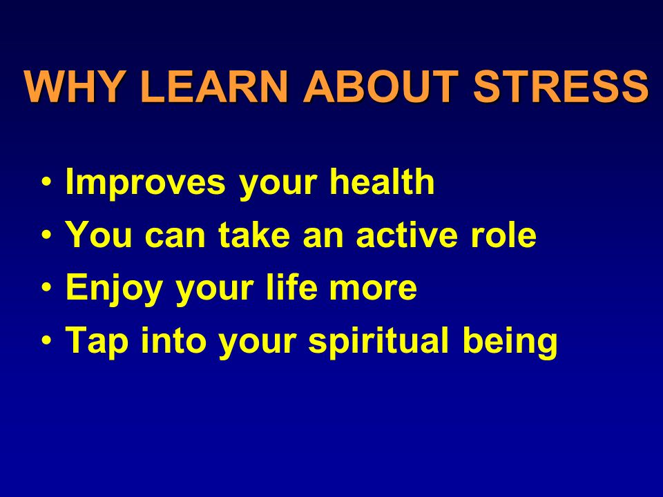 WHY LEARN ABOUT STRESS Improves your health You can take an active role Enjoy your life more Tap into your spiritual being