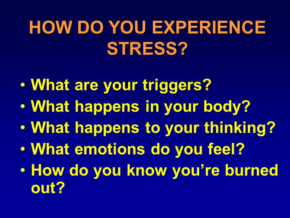 HOW DO YOU EXPERIENCE STRESS. What are your triggers.