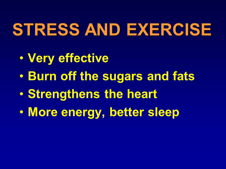 STRESS AND EXERCISE Very effective Burn off the sugars and fats Strengthens the heart More energy, better sleep