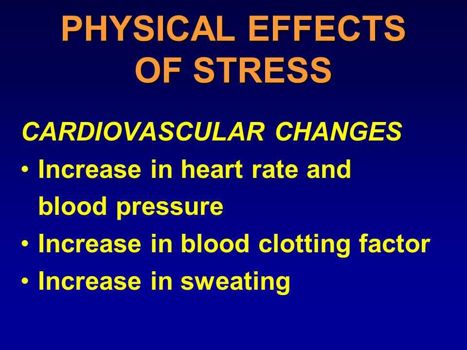 PHYSICAL EFFECTS OF STRESS CARDIOVASCULAR CHANGES Increase in heart rate and blood pressure Increase in blood clotting factor Increase in sweating