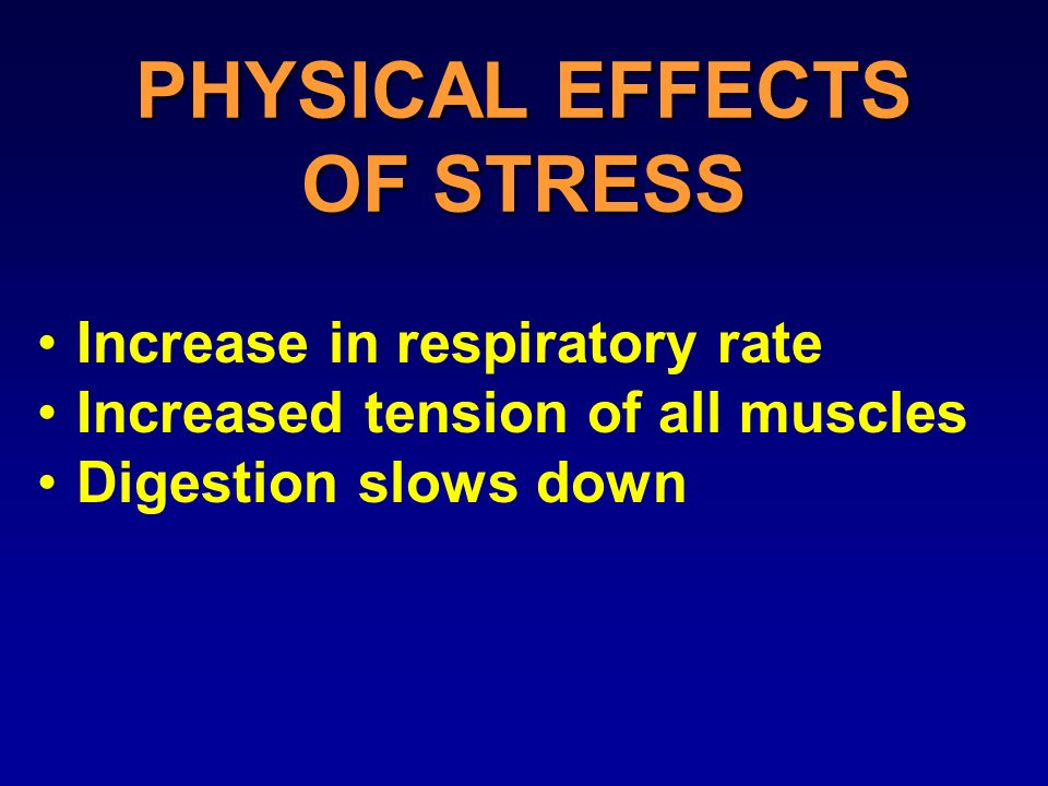 PHYSICAL EFFECTS OF STRESS Increase in respiratory rate Increased tension of all muscles Digestion slows down