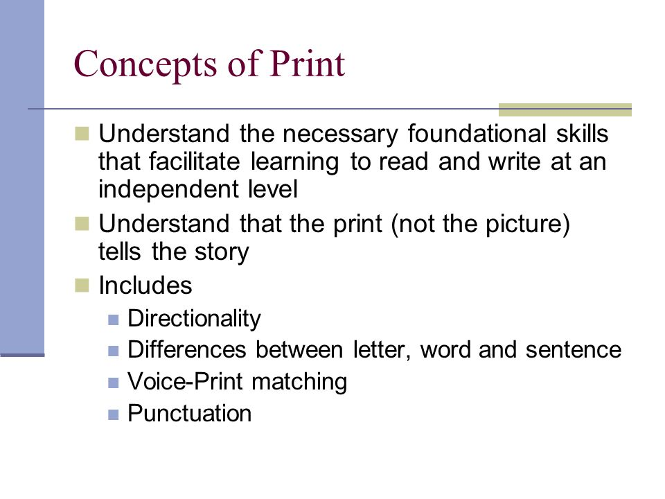 Concepts of Print Understand the necessary foundational skills that facilitate learning to read and write at an independent level Understand that the print (not the picture) tells the story Includes Directionality Differences between letter, word and sentence Voice-Print matching Punctuation