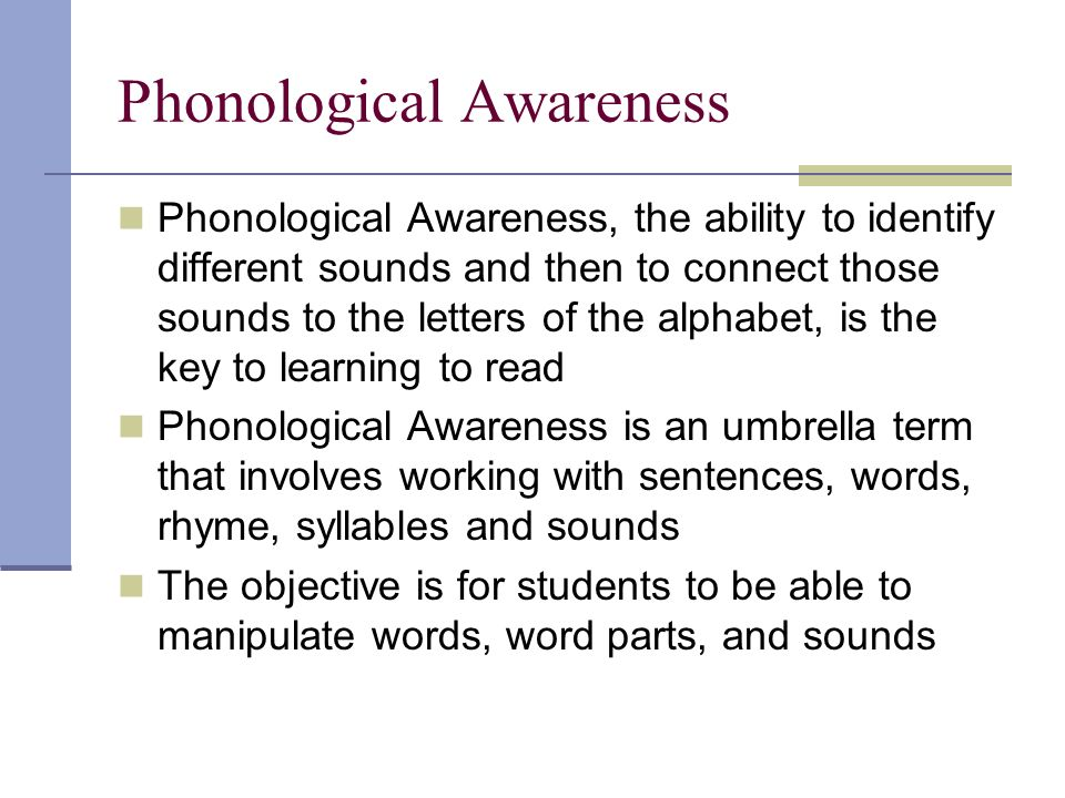 Phonological Awareness Phonological Awareness, the ability to identify different sounds and then to connect those sounds to the letters of the alphabet, is the key to learning to read Phonological Awareness is an umbrella term that involves working with sentences, words, rhyme, syllables and sounds The objective is for students to be able to manipulate words, word parts, and sounds