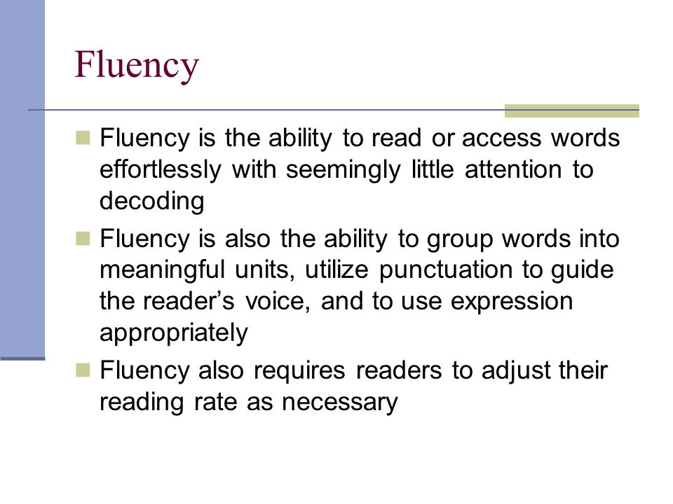 Fluency Fluency is the ability to read or access words effortlessly with seemingly little attention to decoding Fluency is also the ability to group words into meaningful units, utilize punctuation to guide the reader's voice, and to use expression appropriately Fluency also requires readers to adjust their reading rate as necessary