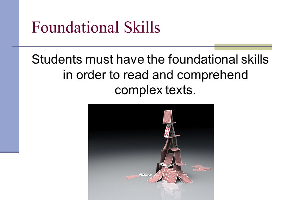 Foundational Skills Students must have the foundational skills in order to read and comprehend complex texts.