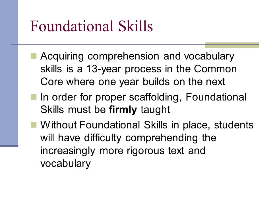 Foundational Skills Acquiring comprehension and vocabulary skills is a 13-year process in the Common Core where one year builds on the next In order for proper scaffolding, Foundational Skills must be firmly taught Without Foundational Skills in place, students will have difficulty comprehending the increasingly more rigorous text and vocabulary