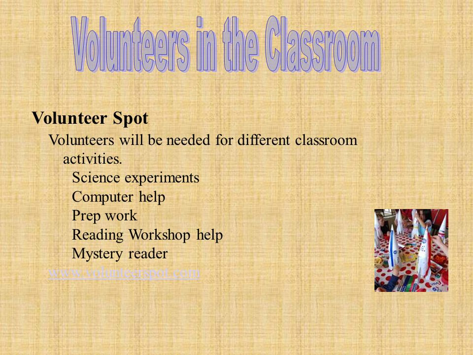 Volunteer Spot Volunteers will be needed for different classroom activities.