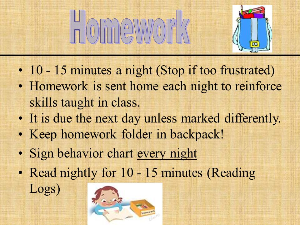minutes a night (Stop if too frustrated) Homework is sent home each night to reinforce skills taught in class.