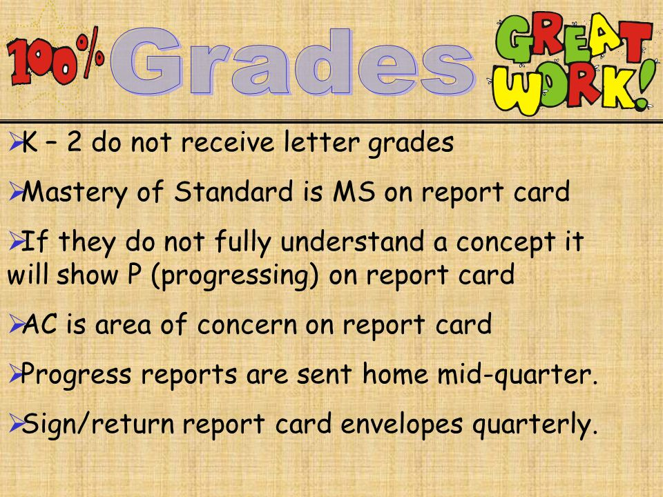  K – 2 do not receive letter grades  Mastery of Standard is MS on report card  If they do not fully understand a concept it will show P (progressing) on report card  AC is area of concern on report card  Progress reports are sent home mid-quarter.
