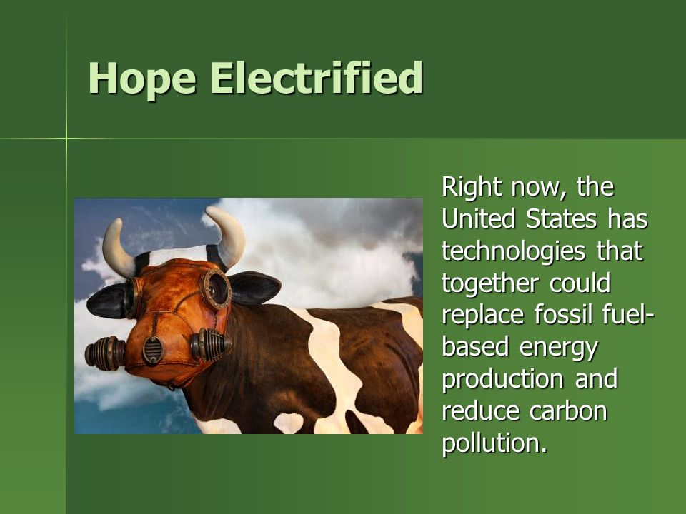 Hope Electrified Right now, the United States has technologies that together could replace fossil fuel- based energy production and reduce carbon pollution.