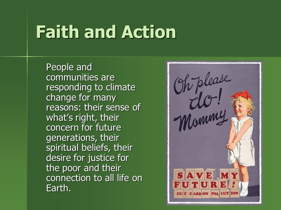 Faith and Action People and communities are responding to climate change for many reasons: their sense of what's right, their concern for future generations, their spiritual beliefs, their desire for justice for the poor and their connection to all life on Earth.