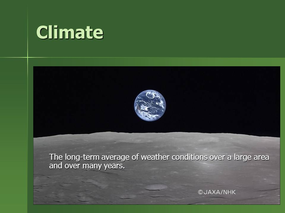 Climate The long-term average of weather conditions over a large area and over many years.
