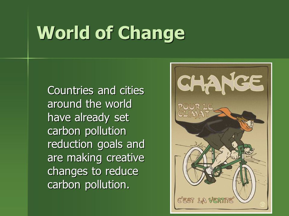 World of Change Countries and cities around the world have already set carbon pollution reduction goals and are making creative changes to reduce carbon pollution.