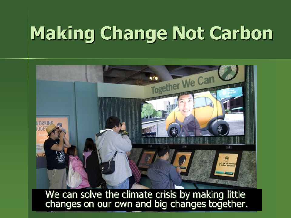 Making Change Not Carbon We can solve the climate crisis by making little changes on our own and big changes together.