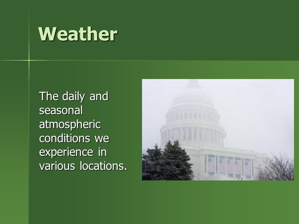 Weather The daily and seasonal atmospheric conditions we experience in various locations.